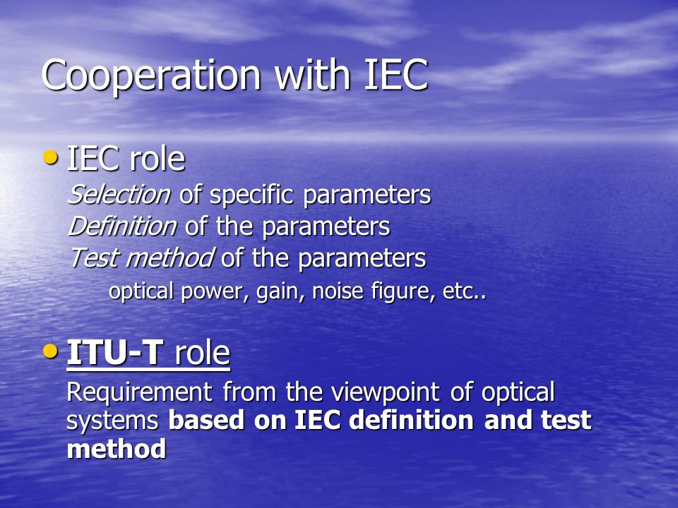 Cooperation with IEC IEC role IEC role Selection of specific parameters Definition of the parameters Test method of the parameters optical power, gain, noise figure, etc..