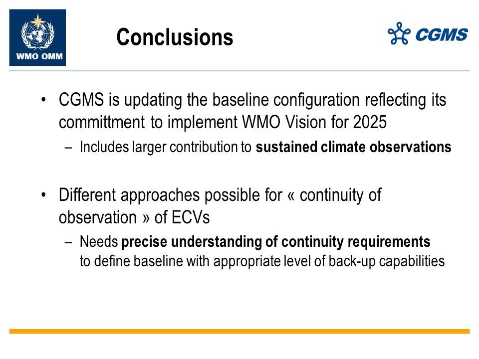 WMO OMM Conclusions CGMS is updating the baseline configuration reflecting its committment to implement WMO Vision for 2025 –Includes larger contribution to sustained climate observations Different approaches possible for « continuity of observation » of ECVs –Needs precise understanding of continuity requirements to define baseline with appropriate level of back-up capabilities
