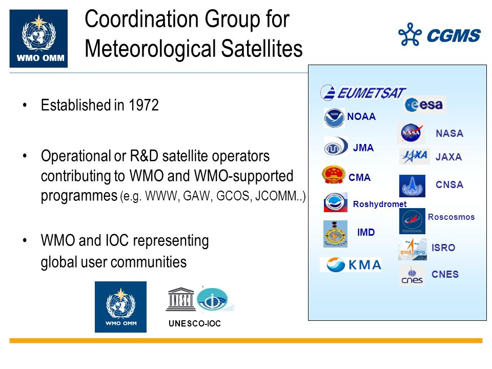WMO OMM Coordination Group for Meteorological Satellites Established in 1972 Operational or R&D satellite operators contributing to WMO and WMO-supported programmes (e.g.