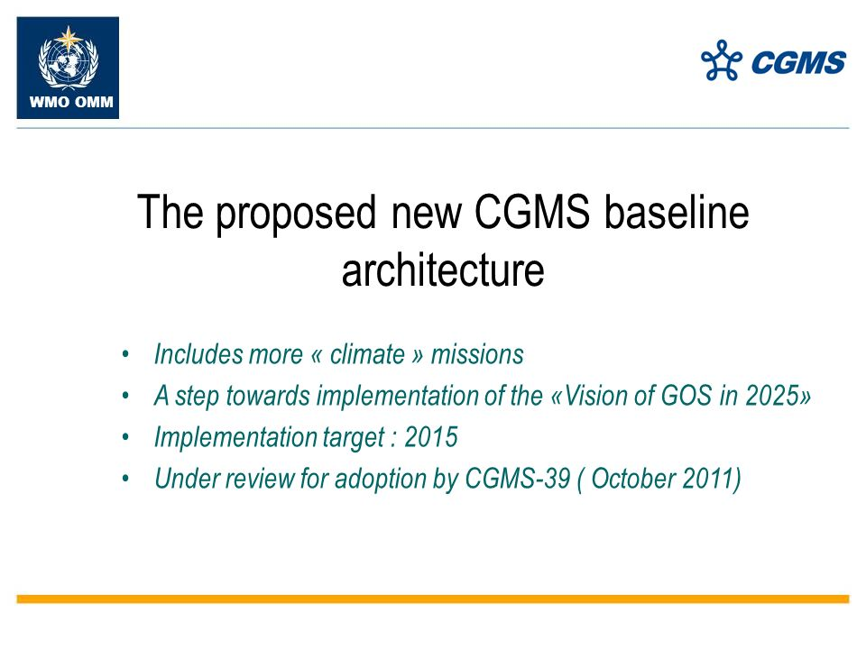 WMO OMM The proposed new CGMS baseline architecture Includes more « climate » missions A step towards implementation of the «Vision of GOS in 2025» Implementation target : 2015 Under review for adoption by CGMS-39 ( October 2011)