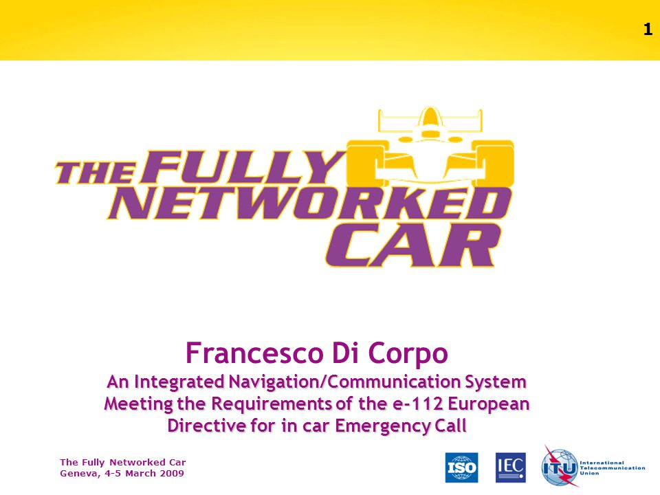 The Fully Networked Car Geneva, 4-5 March 2009 1 Francesco Di Corpo An Integrated Navigation/Communication System Meeting the Requirements of the e-11