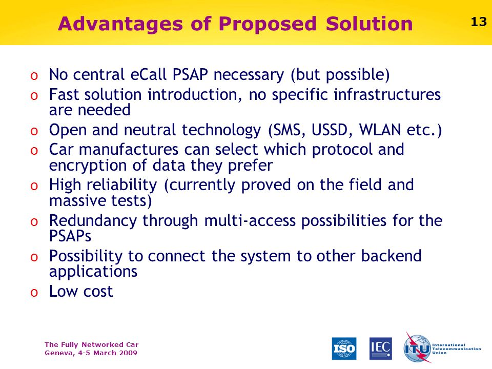 The Fully Networked Car Geneva, 4-5 March 2009 13 Advantages of Proposed Solution o No central eCall PSAP necessary (but possible) o Fast solution int