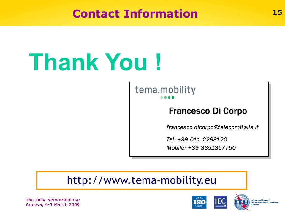 The Fully Networked Car Geneva, 4-5 March 2009 15 Contact Information 15 http://www.tema-mobility.eu Francesco Di Corpo francesco.dicorpo@telecomitalia.it Tel: +39 011 2288120 Mobile: +39 3351357750 Thank You !
