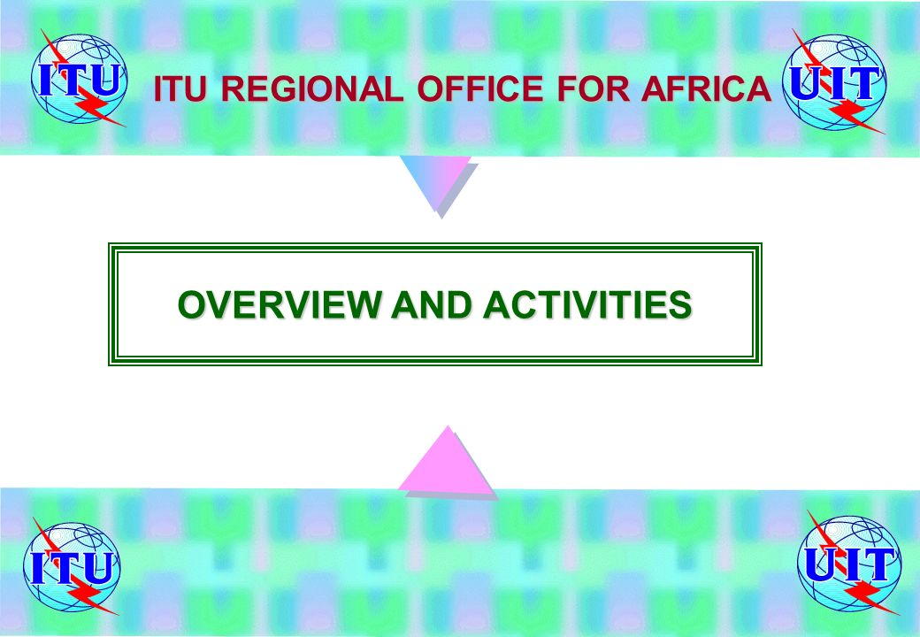 ITU REGIONAL OFFICE FOR AFRICA OVERVIEW AND ACTIVITIES