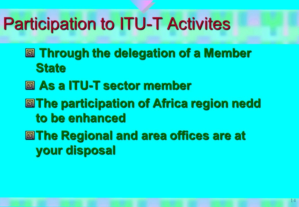 14 Participation to ITU-T Activites Through the delegation of a Member State Through the delegation of a Member State As a ITU-T sector member As a ITU-T sector member The participation of Africa region nedd to be enhanced The Regional and area offices are at your disposal