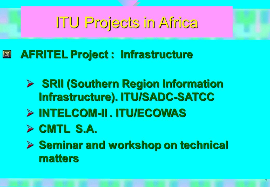 7 ITU Projects in Africa AFRITEL Project : Infrastructure SRII (Southern Region Information Infrastructure).
