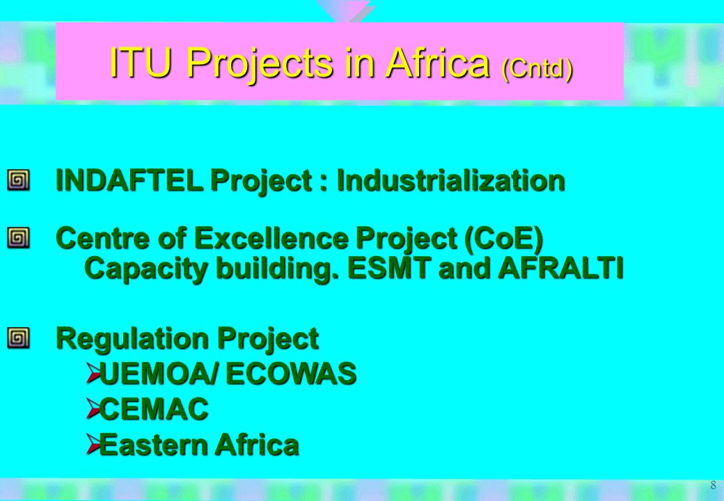 8 ITU Projects in Africa (Cntd) INDAFTEL Project : Industrialization Centre of Excellence Project (CoE) Capacity building.