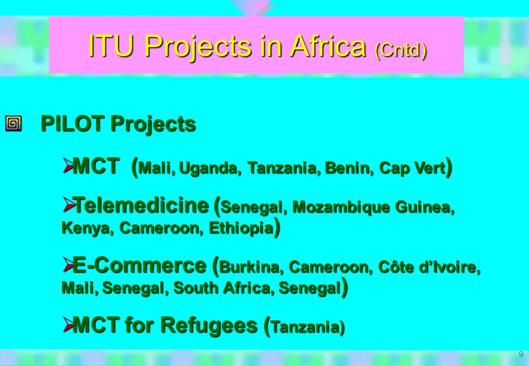 9 ITU Projects in Africa (Cntd) PILOT Projects MCT ( Mali, Uganda, Tanzania, Benin, Cap Vert ) MCT ( Mali, Uganda, Tanzania, Benin, Cap Vert ) Telemedicine ( Senegal, Mozambique Guinea, Kenya, Cameroon, Ethiopia ) Telemedicine ( Senegal, Mozambique Guinea, Kenya, Cameroon, Ethiopia ) E-Commerce ( Burkina, Cameroon, Côte dIvoire, Mali, Senegal, South Africa, Senegal ) E-Commerce ( Burkina, Cameroon, Côte dIvoire, Mali, Senegal, South Africa, Senegal ) MCT for Refugees ( Tanzania) MCT for Refugees ( Tanzania)
