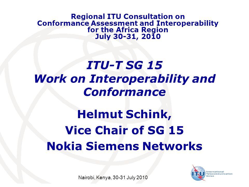 ITU-T SG 15 Work on Interoperability and Conformance Helmut Schink, Vice Chair of SG 15 Nokia Siemens Networks Regional ITU Consultation on Conformance Assessment and Interoperability for the Africa Region July 30-31, 2010 Nairobi, Kenya, 30-31 July 2010