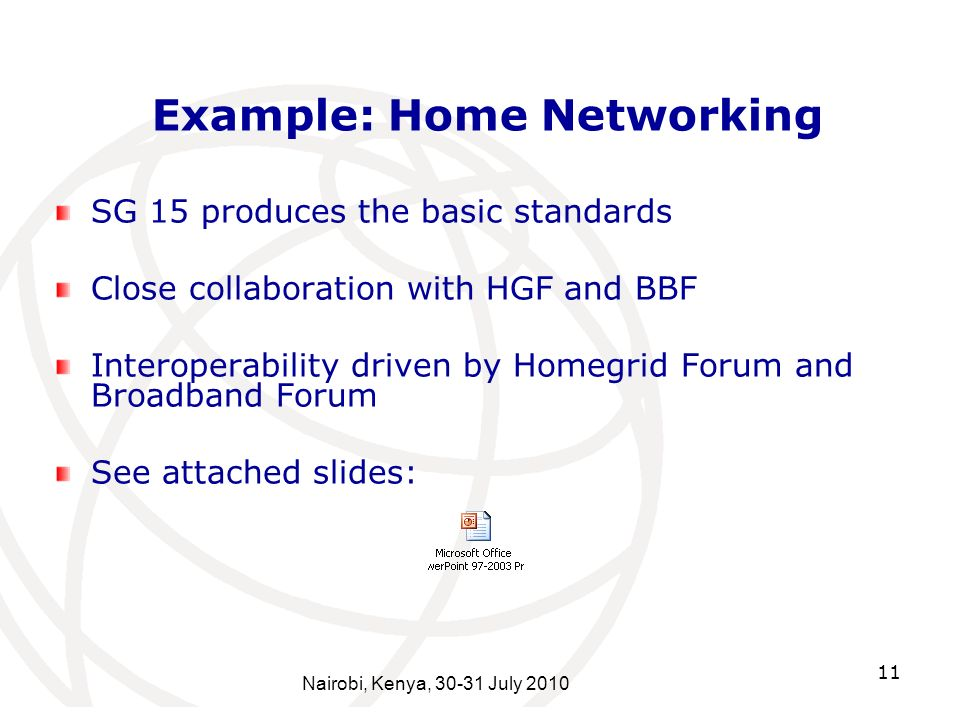 11 Example: Home Networking SG 15 produces the basic standards Close collaboration with HGF and BBF Interoperability driven by Homegrid Forum and Broadband Forum See attached slides: Nairobi, Kenya, 30-31 July 2010