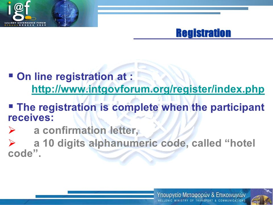 On line registration at : http://www.intgovforum.org/register/index.php The registration is complete when the participant receives: a confirmation let