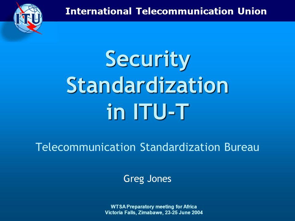 International Telecommunication Union WTSA Preparatory meeting for Africa Victoria Falls, Zimabawe, 23-25 June 2004 Security Standardization in ITU-T