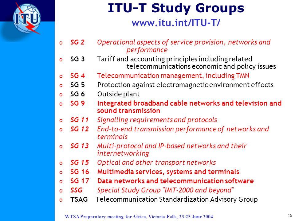WTSA Preparatory meeting for Africa, Victoria Falls, 23-25 June 2004 15 ITU-T Study Groups www.itu.int/ITU-T/ o SG 2 Operational aspects of service pr