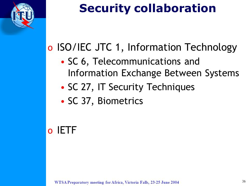 WTSA Preparatory meeting for Africa, Victoria Falls, 23-25 June 2004 36 Security collaboration o ISO/IEC JTC 1, Information Technology SC 6, Telecommu