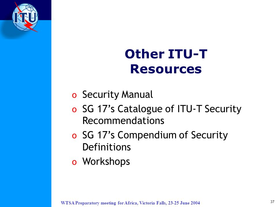 WTSA Preparatory meeting for Africa, Victoria Falls, 23-25 June 2004 37 Other ITU-T Resources o Security Manual o SG 17s Catalogue of ITU-T Security R