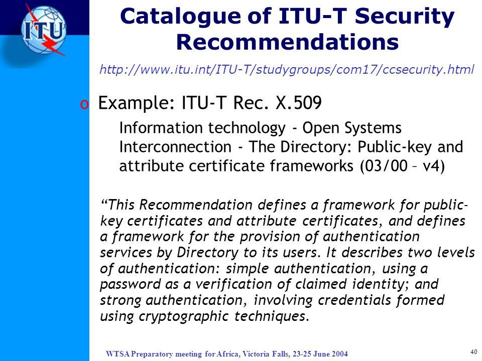 WTSA Preparatory meeting for Africa, Victoria Falls, 23-25 June 2004 40 Catalogue of ITU-T Security Recommendations http://www.itu.int/ITU-T/studygrou