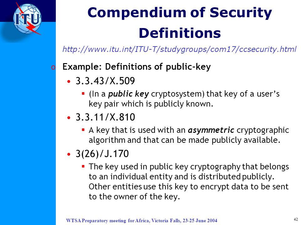 WTSA Preparatory meeting for Africa, Victoria Falls, 23-25 June 2004 42 Compendium of Security Definitions http://www.itu.int/ITU-T/studygroups/com17/