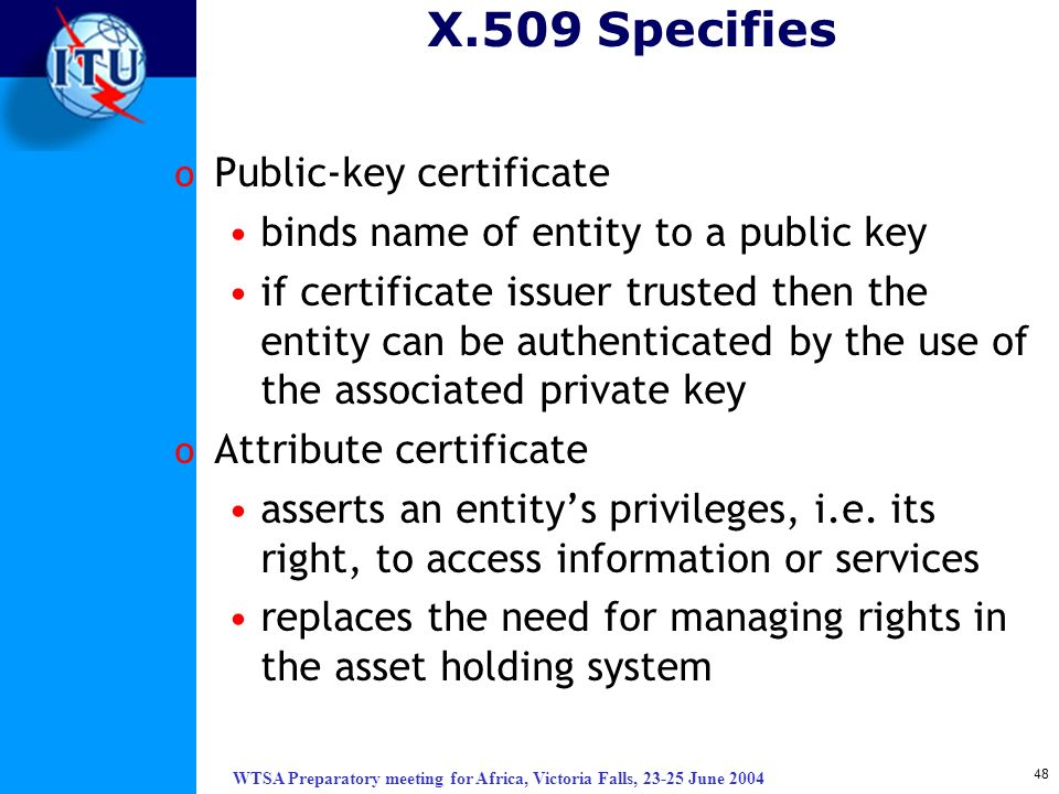 WTSA Preparatory meeting for Africa, Victoria Falls, 23-25 June 2004 48 X.509 Specifies o Public-key certificate binds name of entity to a public key
