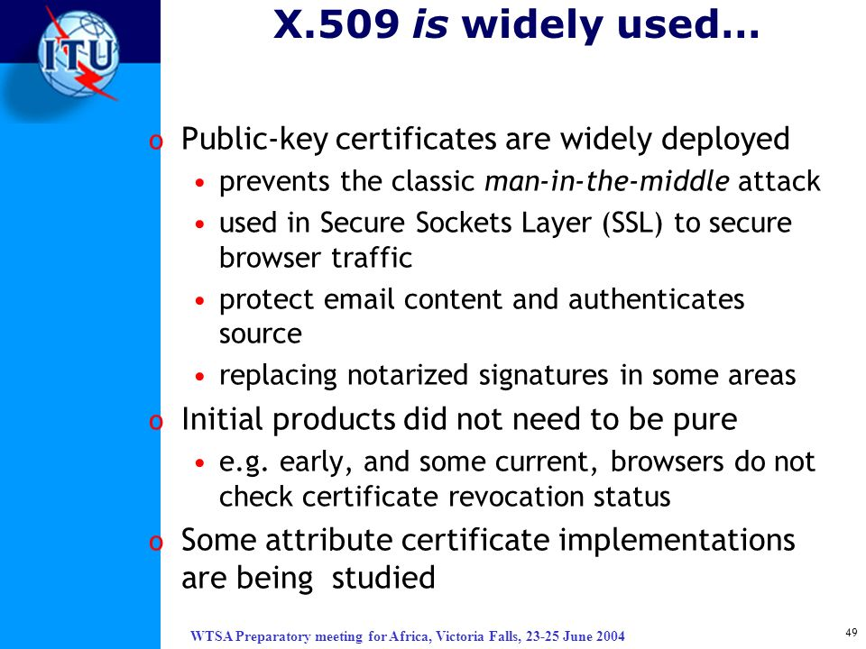 WTSA Preparatory meeting for Africa, Victoria Falls, 23-25 June 2004 49 X.509 is widely used… o Public-key certificates are widely deployed prevents t
