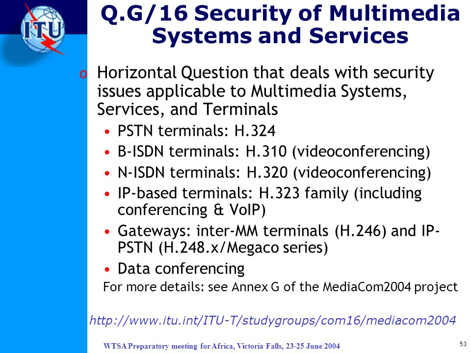 WTSA Preparatory meeting for Africa, Victoria Falls, 23-25 June 2004 53 Q.G/16 Security of Multimedia Systems and Services o Horizontal Question that