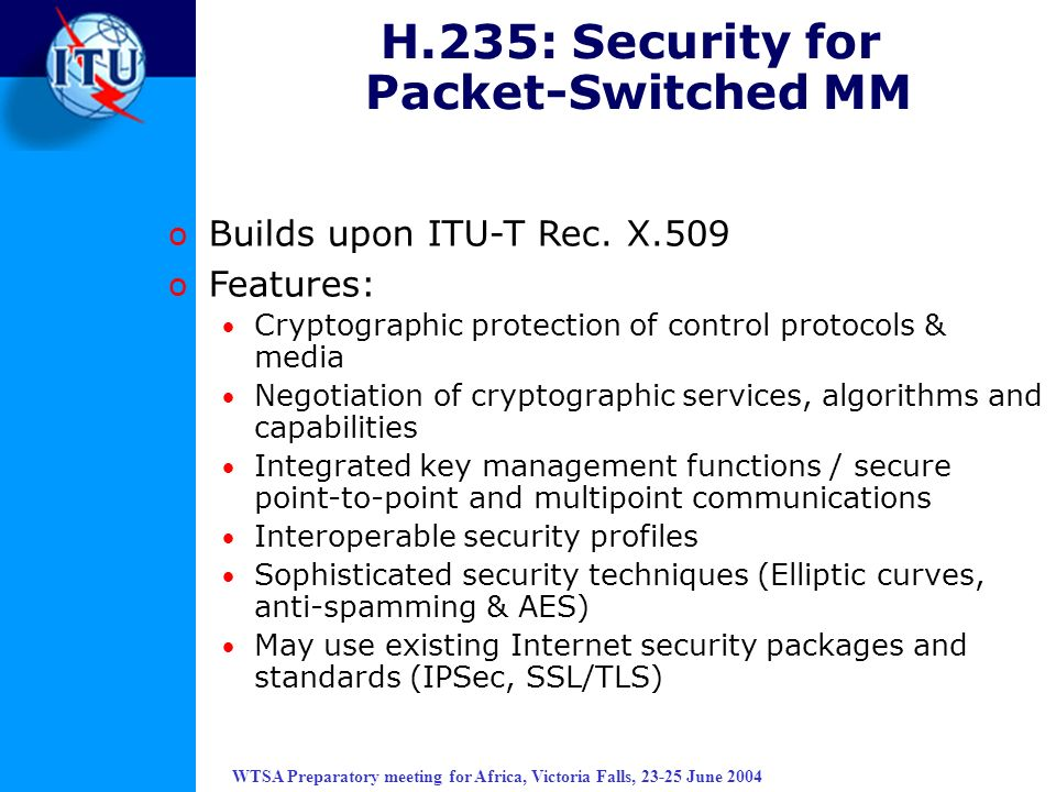 WTSA Preparatory meeting for Africa, Victoria Falls, 23-25 June 2004 H.235: Security for Packet-Switched MM o Builds upon ITU-T Rec. X.509 o Features: