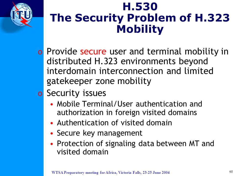 WTSA Preparatory meeting for Africa, Victoria Falls, 23-25 June 2004 60 H.530 The Security Problem of H.323 Mobility o Provide secure user and termina