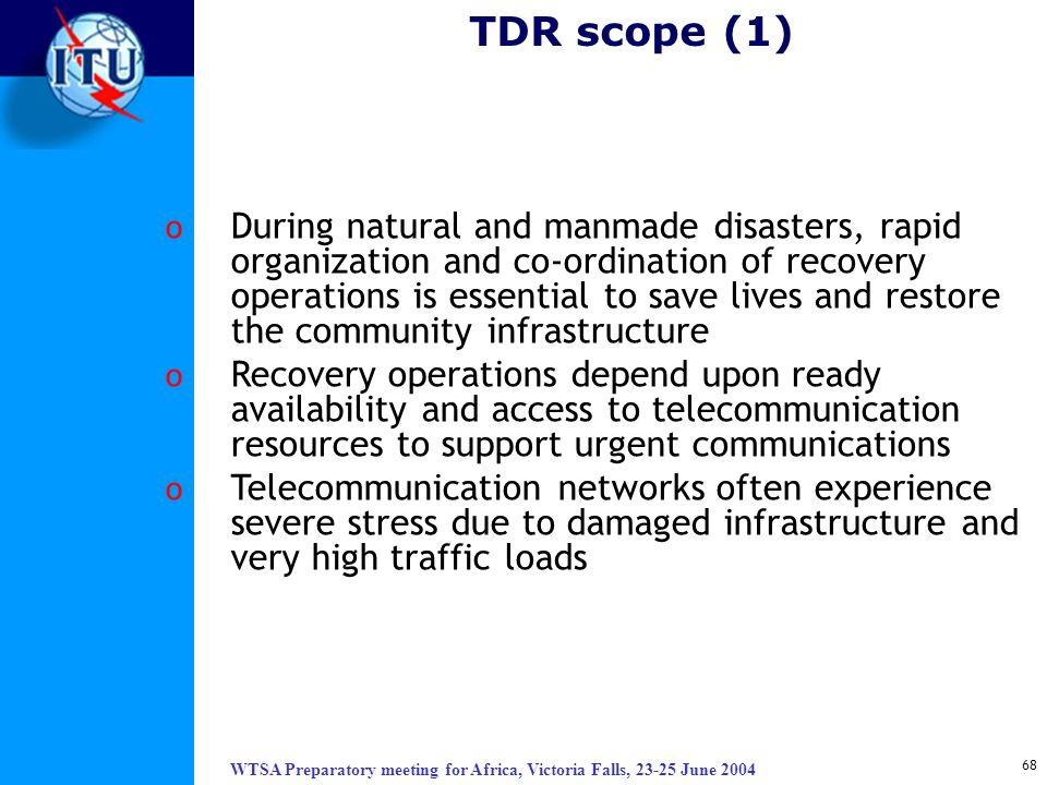 WTSA Preparatory meeting for Africa, Victoria Falls, 23-25 June 2004 68 TDR scope (1) o During natural and manmade disasters, rapid organization and c