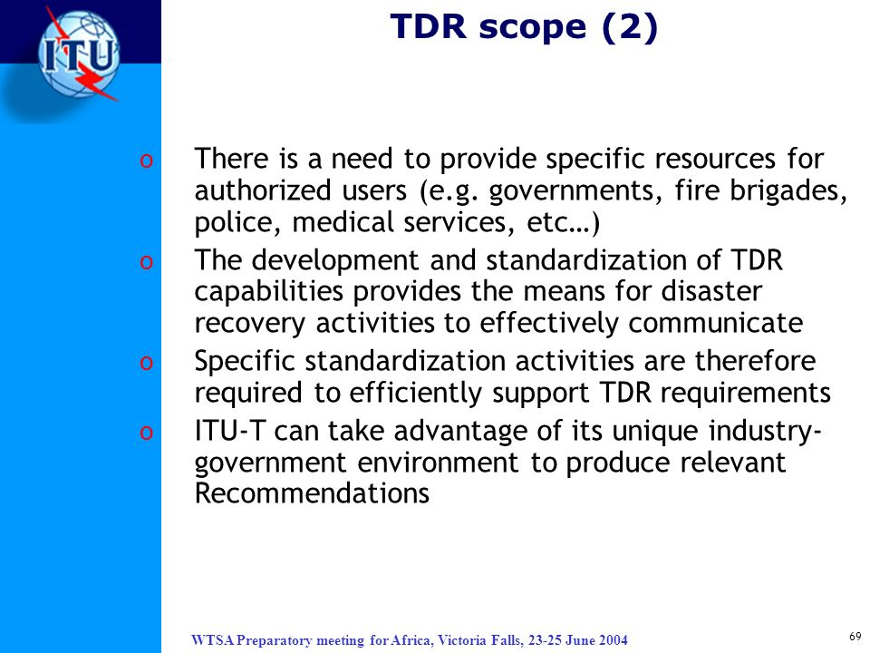 WTSA Preparatory meeting for Africa, Victoria Falls, 23-25 June 2004 69 TDR scope (2) o There is a need to provide specific resources for authorized u