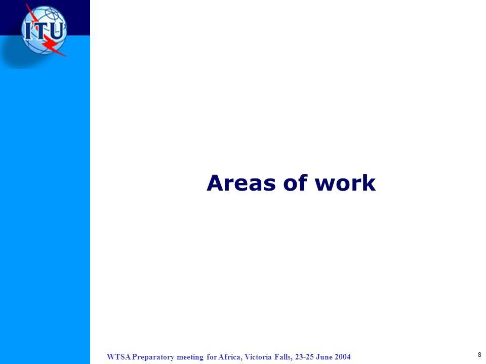 WTSA Preparatory meeting for Africa, Victoria Falls, 23-25 June 2004 8 Areas of work