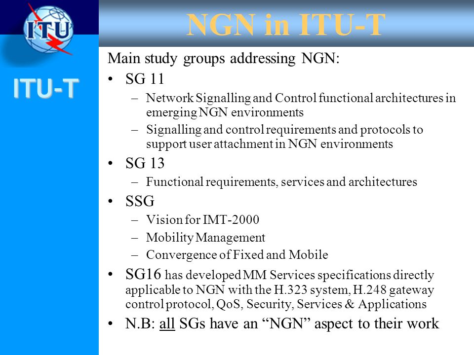ITU-T NGN in ITU-T Main study groups addressing NGN: SG 11 –Network Signalling and Control functional architectures in emerging NGN environments –Sign
