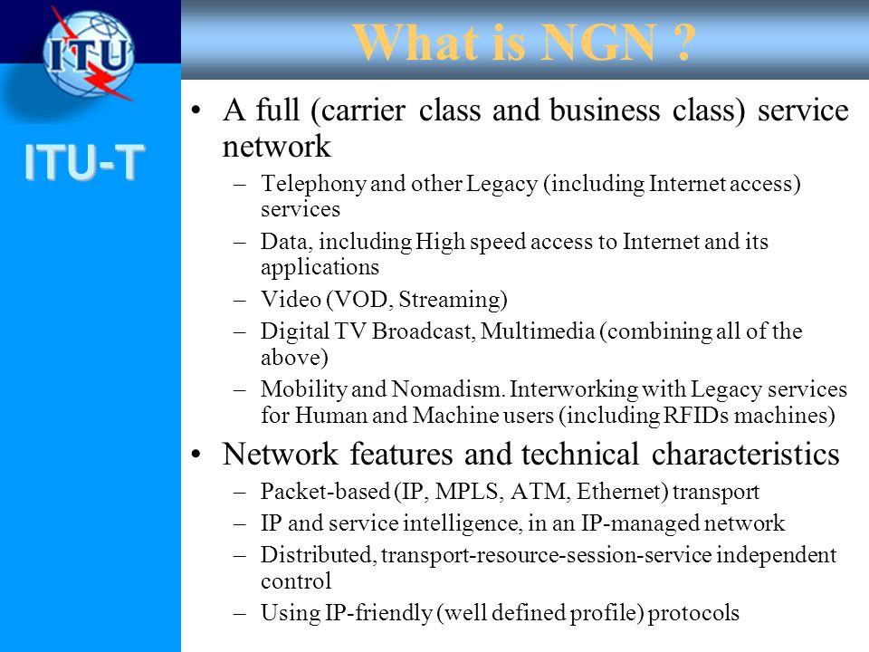 ITU-T What is NGN ? A full (carrier class and business class) service network –Telephony and other Legacy (including Internet access) services –Data,