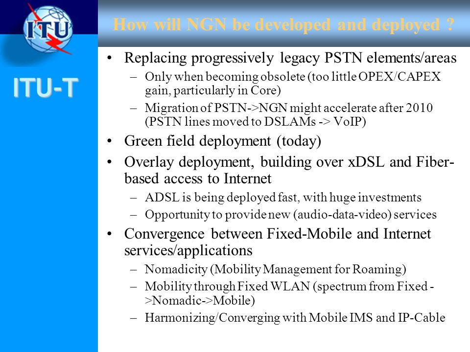 ITU-T How will NGN be developed and deployed ? Replacing progressively legacy PSTN elements/areas –Only when becoming obsolete (too little OPEX/CAPEX
