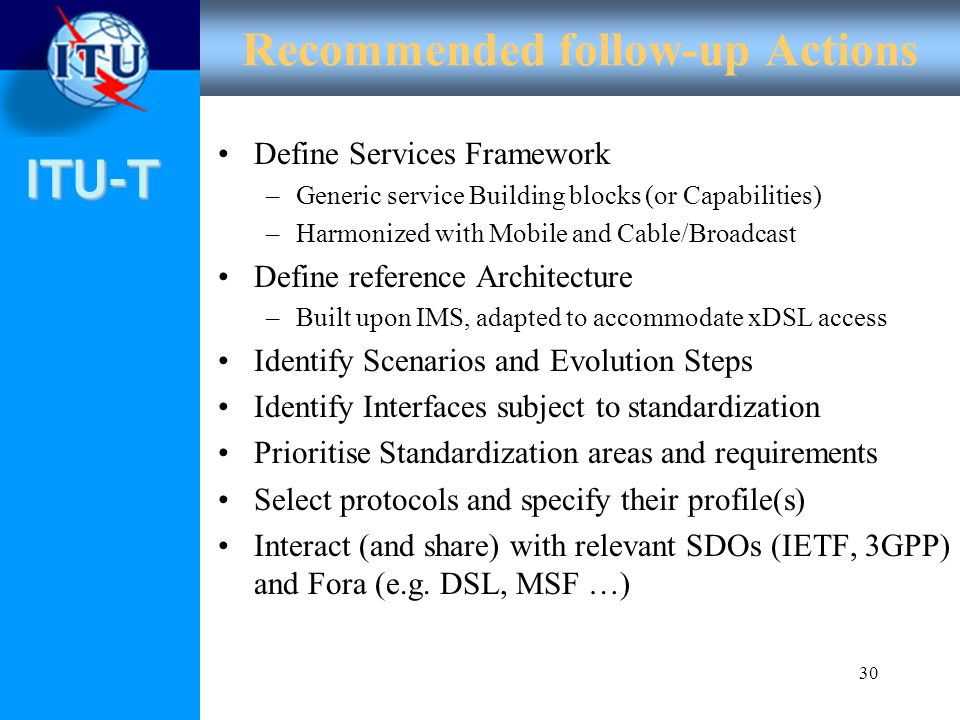 ITU-T 30 Recommended follow-up Actions Define Services Framework –Generic service Building blocks (or Capabilities) –Harmonized with Mobile and Cable/