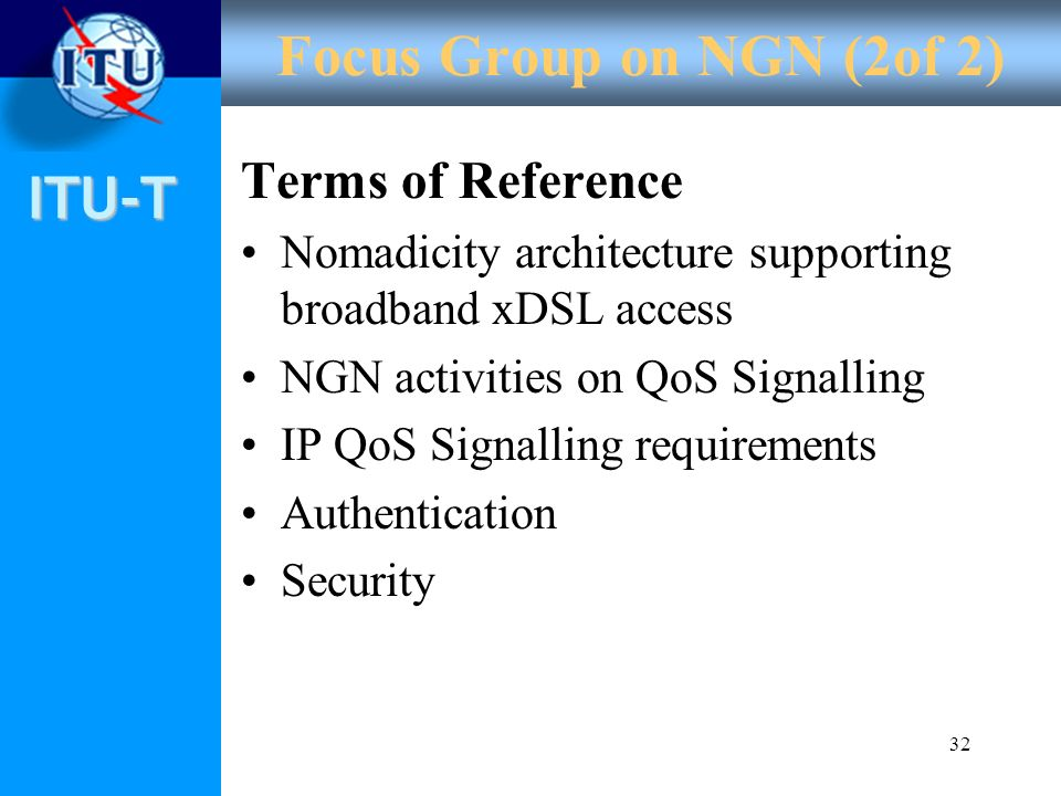 ITU-T 32 Focus Group on NGN (2of 2) Terms of Reference Nomadicity architecture supporting broadband xDSL access NGN activities on QoS Signalling IP Qo