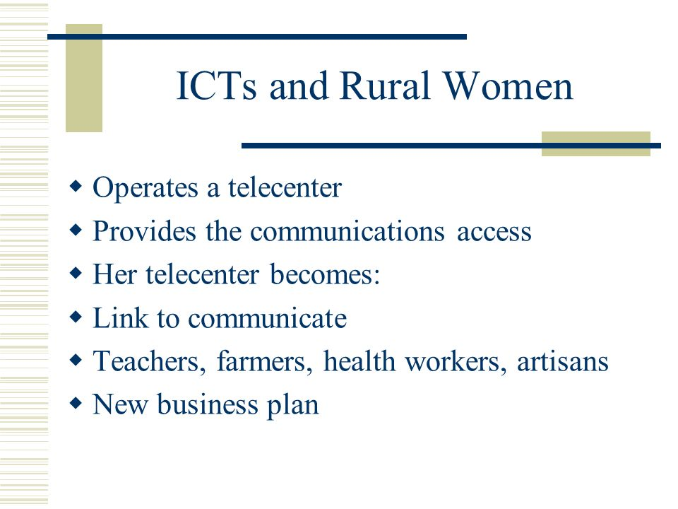 ICTs and Rural Women Operates a telecenter Provides the communications access Her telecenter becomes: Link to communicate Teachers, farmers, health wo