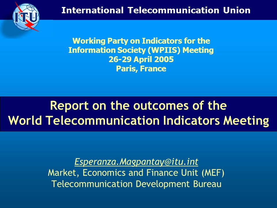 International Telecommunication Union Report on the outcomes of the World Telecommunication Indicators Meeting Market, Economics and Finance Unit (MEF) Telecommunication Development Bureau Working Party on Indicators for the Information Society (WPIIS) Meeting April 2005 Paris, France