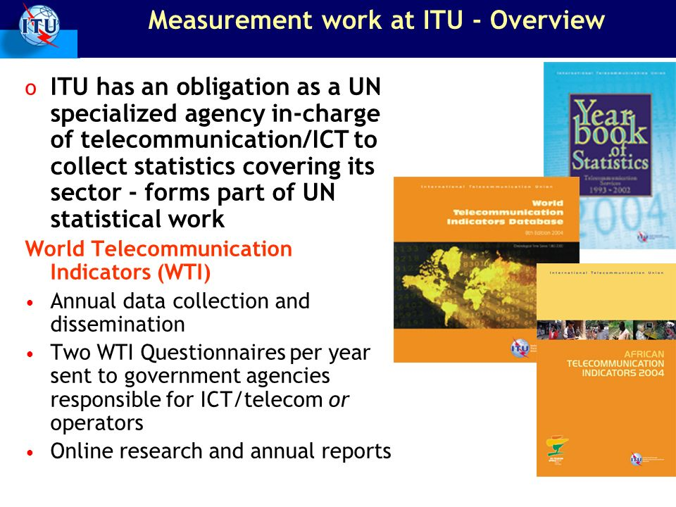 Measurement work at ITU - Overview o ITU has an obligation as a UN specialized agency in-charge of telecommunication/ICT to collect statistics covering its sector - forms part of UN statistical work World Telecommunication Indicators (WTI) Annual data collection and dissemination Two WTI Questionnaires per year sent to government agencies responsible for ICT/telecom or operators Online research and annual reports