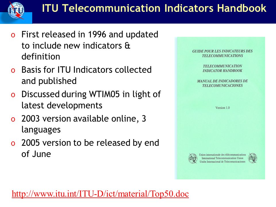 ITU Telecommunication Indicators Handbook o First released in 1996 and updated to include new indicators & definition o Basis for ITU Indicators colle