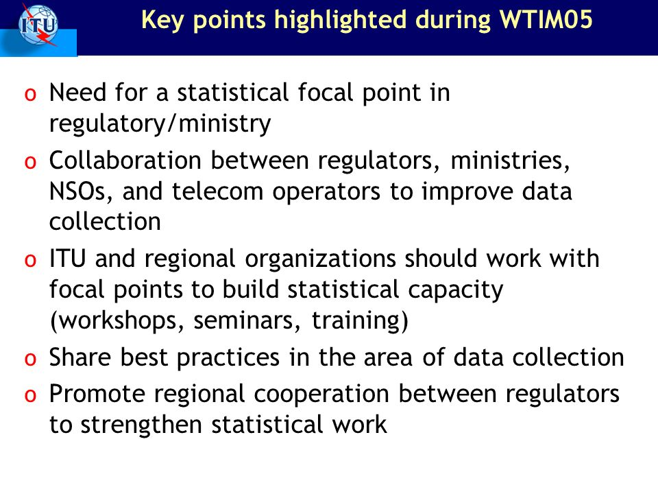 Key points highlighted during WTIM05 o Need for a statistical focal point in regulatory/ministry o Collaboration between regulators, ministries, NSOs, and telecom operators to improve data collection o ITU and regional organizations should work with focal points to build statistical capacity (workshops, seminars, training) o Share best practices in the area of data collection o Promote regional cooperation between regulators to strengthen statistical work