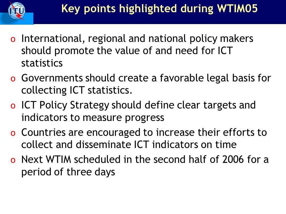 Key points highlighted during WTIM05 o International, regional and national policy makers should promote the value of and need for ICT statistics o Governments should create a favorable legal basis for collecting ICT statistics.