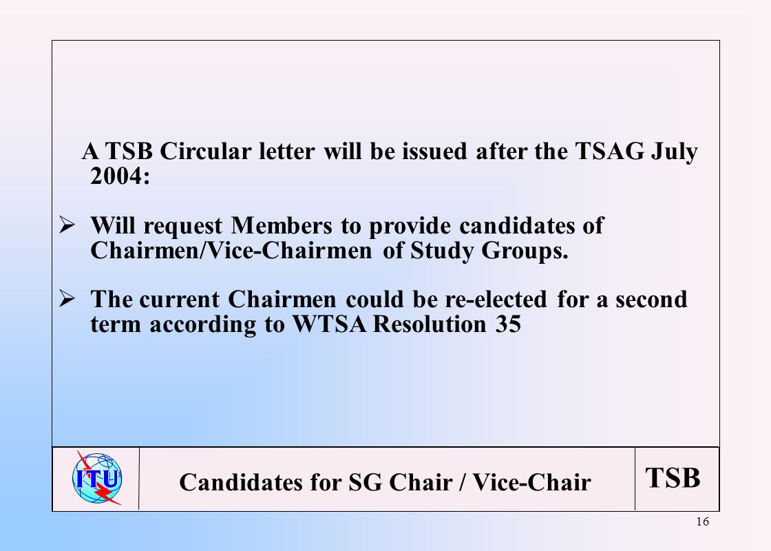 TSB 16 A TSB Circular letter will be issued after the TSAG July 2004: Will request Members to provide candidates of Chairmen/Vice-Chairmen of Study Gr