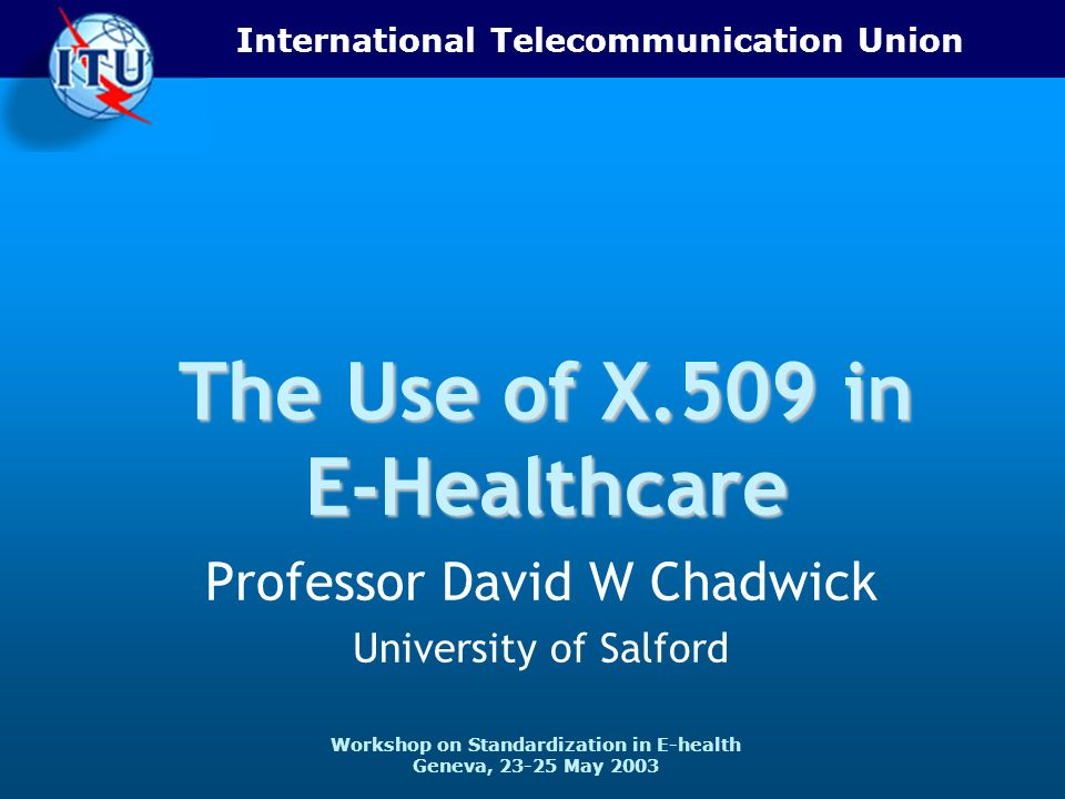 International Telecommunication Union Workshop on Standardization in E-health Geneva, 23-25 May 2003 The Use of X.509 in E-Healthcare Professor David W Chadwick University of Salford