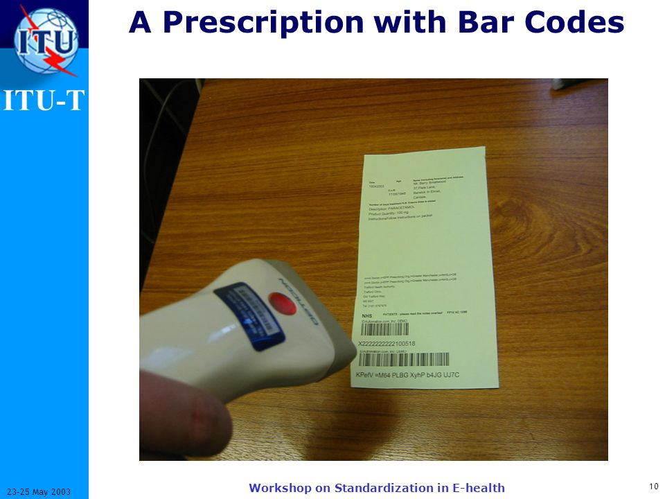 ITU-T 10 23-25 May 2003 Workshop on Standardization in E-health A Prescription with Bar Codes