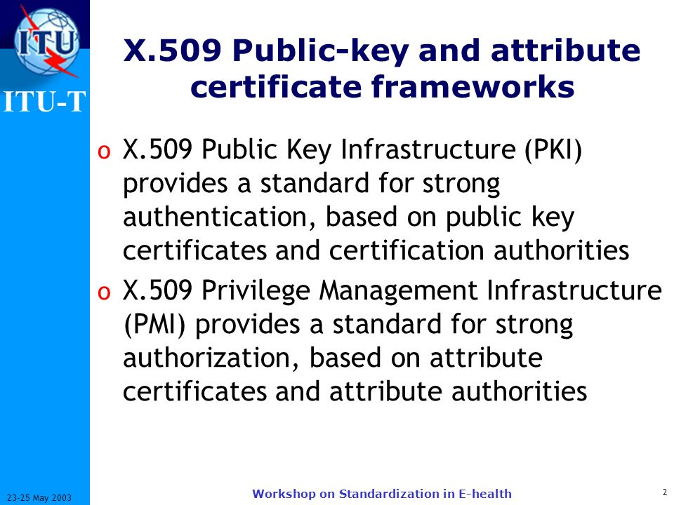 ITU-T 2 23-25 May 2003 Workshop on Standardization in E-health X.509 Public-key and attribute certificate frameworks o X.509 Public Key Infrastructure