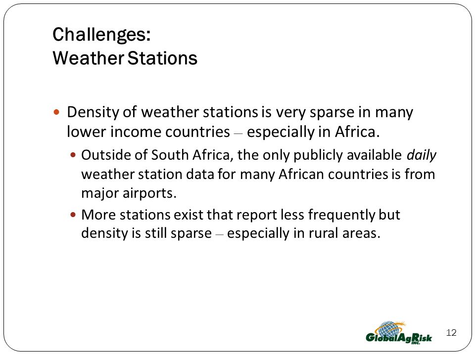 12 Challenges: Weather Stations Density of weather stations is very sparse in many lower income countries – especially in Africa.