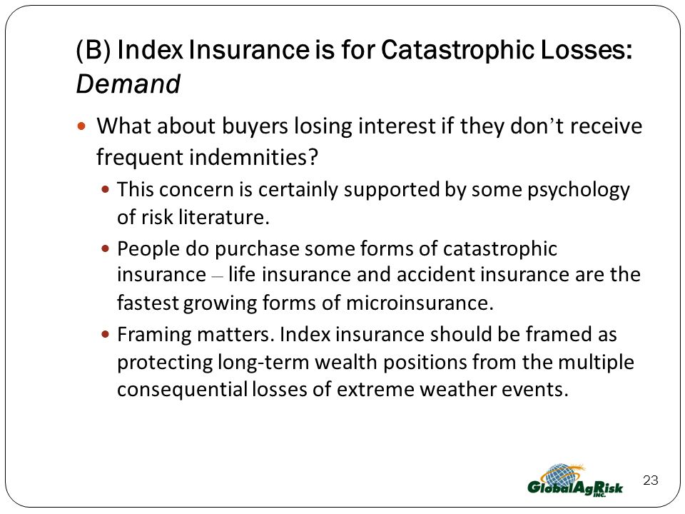 23 (B) Index Insurance is for Catastrophic Losses: Demand What about buyers losing interest if they don t receive frequent indemnities.