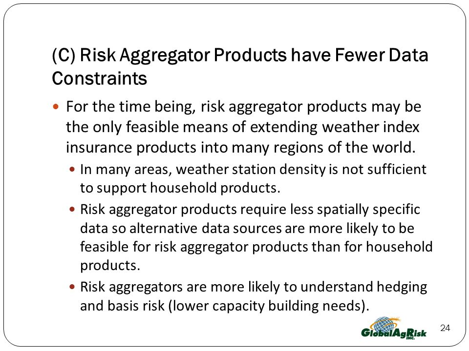 24 (C) Risk Aggregator Products have Fewer Data Constraints For the time being, risk aggregator products may be the only feasible means of extending weather index insurance products into many regions of the world.