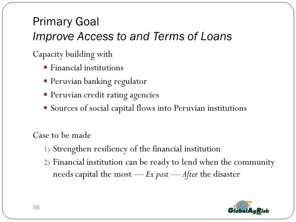 Primary Goal Improve Access to and Terms of Loans Capacity building with Financial institutions Peruvian banking regulator Peruvian credit rating agencies Sources of social capital flows into Peruvian institutions Case to be made 1) Strengthen resiliency of the financial institution 2) Financial institution can be ready to lend when the community needs capital the most Ex post After the disaster 38