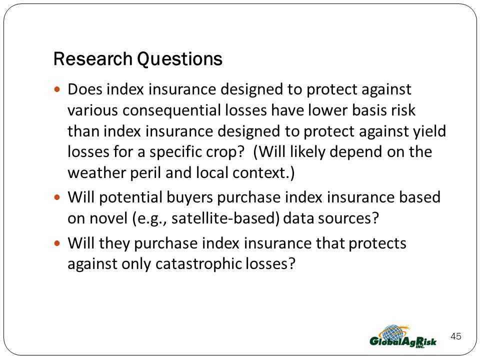 45 Research Questions Does index insurance designed to protect against various consequential losses have lower basis risk than index insurance designed to protect against yield losses for a specific crop.