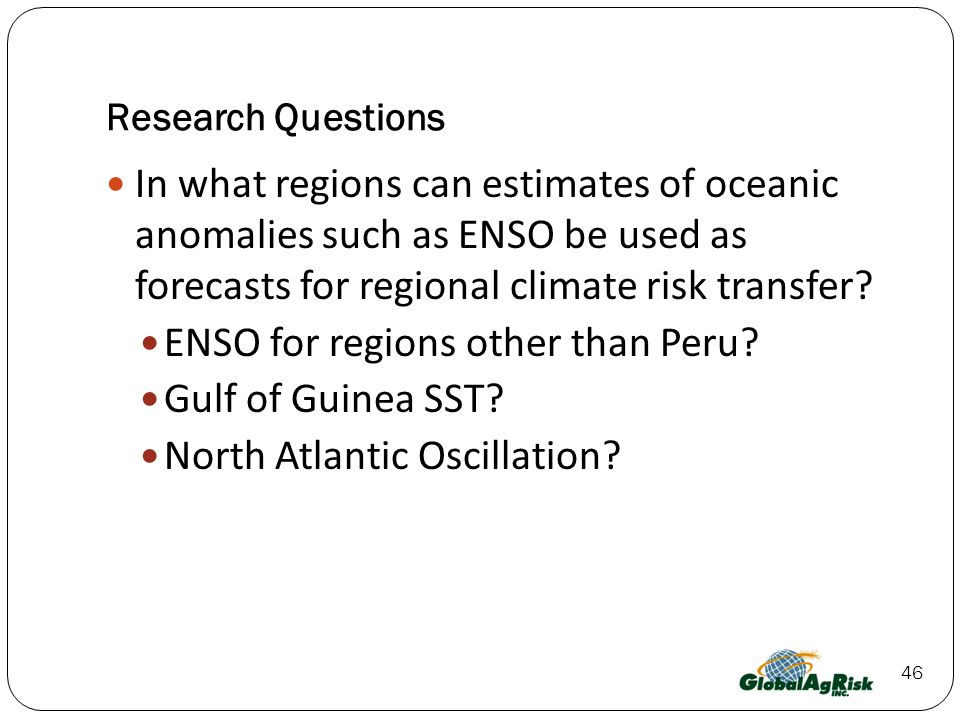 46 Research Questions In what regions can estimates of oceanic anomalies such as ENSO be used as forecasts for regional climate risk transfer.